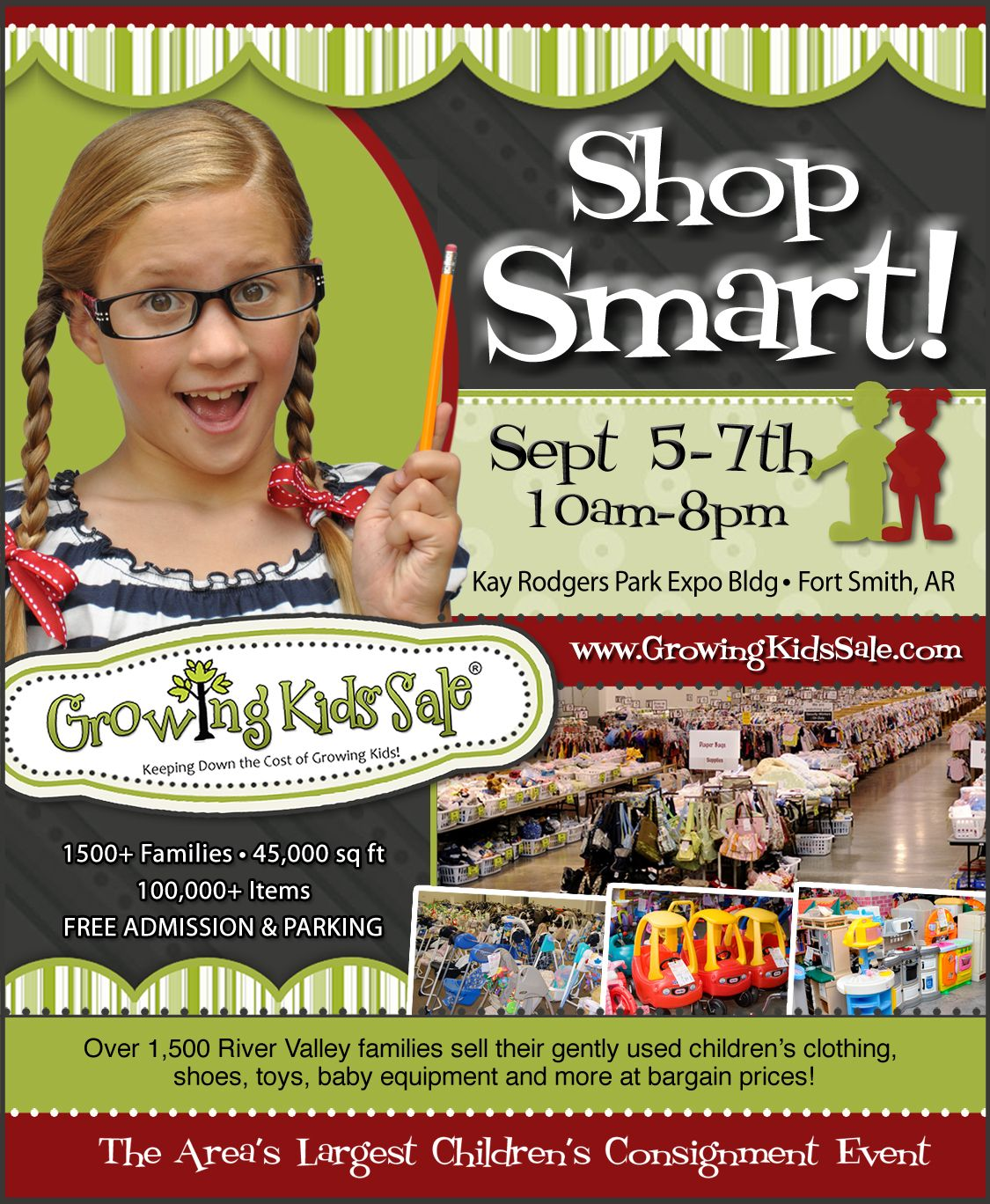 2,000 local families consigning their gently-used children's clothing, shoes, toys, baby equipment, furniture & more!  The Growing Kids Consignment Event in Fort Smith, Arkansas!  September 5-7th, 2013. 10am-8pm daily. Kay Rodgers Park Expo. Free admission & parking. Don't miss it!!! www.GrowingKidsSale.com