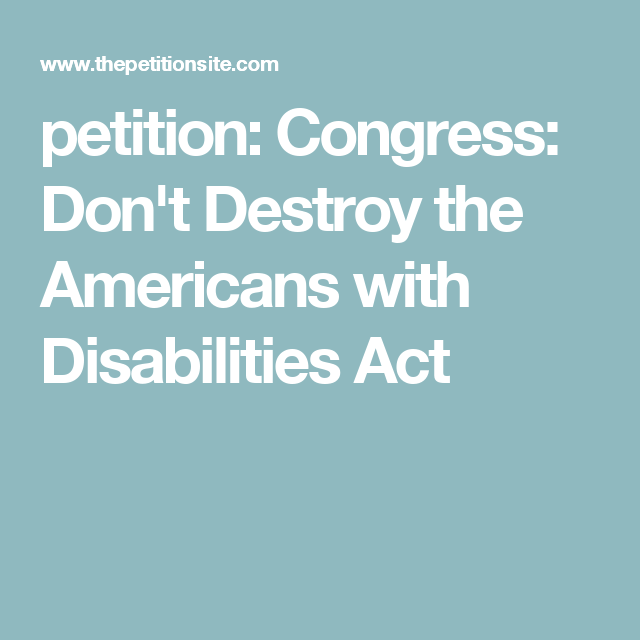 Petition Congress DonT Destroy The Americans With Disabilities