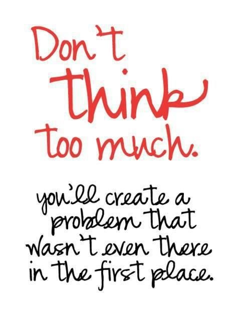 Don T Think Too Much You Ll Create A Problem That Wasn T Even There In The First Place Quotable Quotes Words Inspirational Words