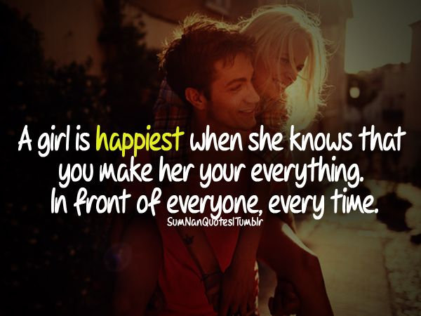 A Girl Is Happiest When She Knows You Make Her Your Everything In