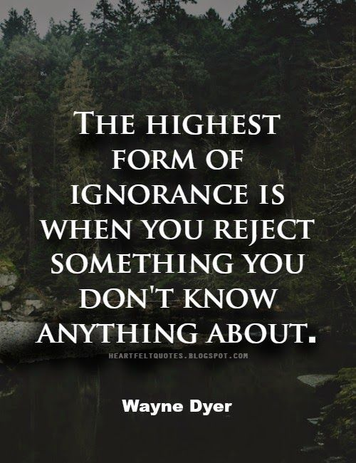 Wayne Dyer Quotes Wayne Dyer #quote The Highest Form Of Ignorance Is When You Reject
