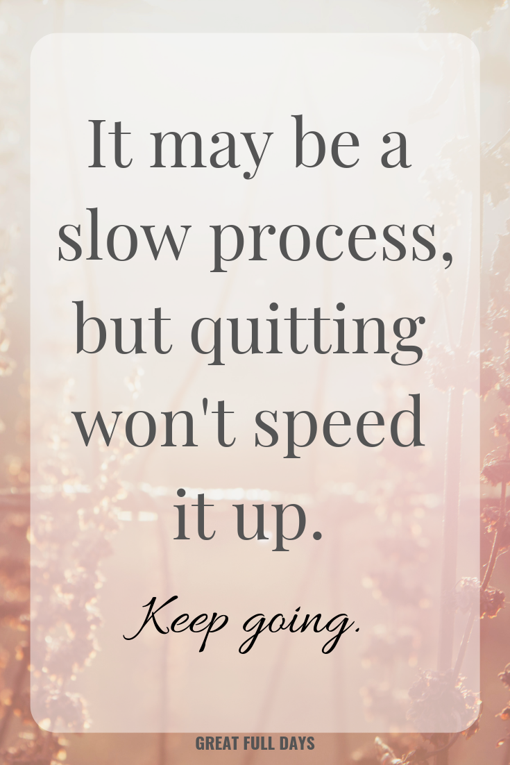 It May Be A Slow Process But Quitting Wont Speed It Up