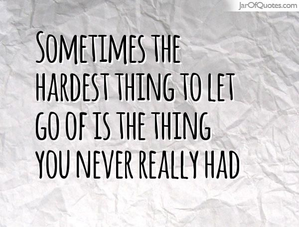Sometimes The Hardest Thing To Let Go Of Is The Thing You Never Really Had Letting Go Of Someone You Love Letting Go Quotes Let It Be