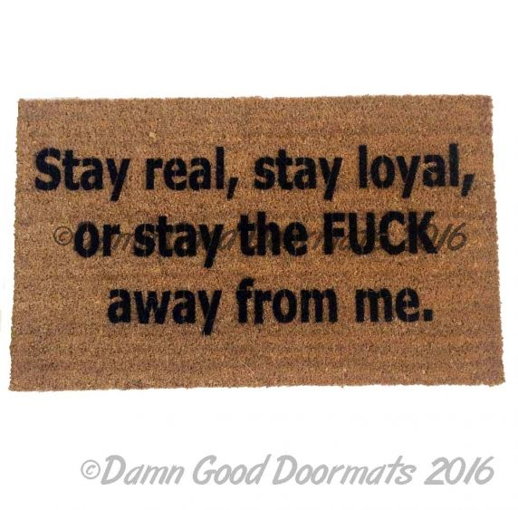 Stay real, stay loyal, or stay the FUCK away from me™. funny rude doormat from Damn Good Doormats