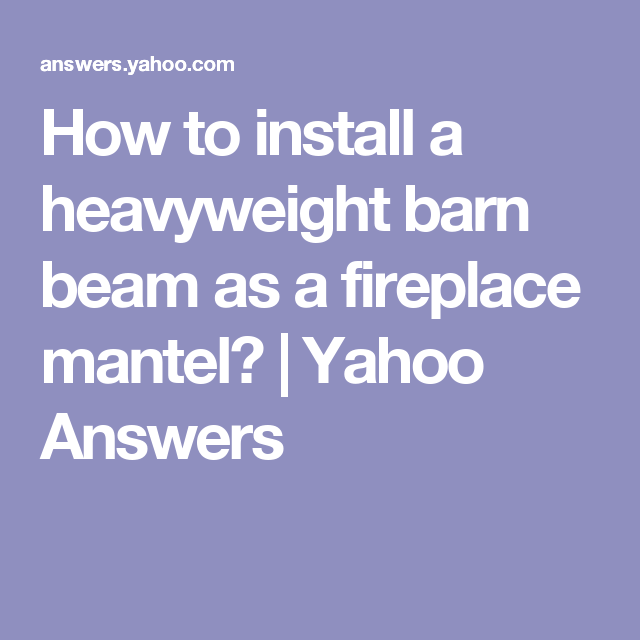 How to install a heavyweight barn beam as a fireplace mantel? | Yahoo Answers