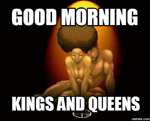 Good Morning Kings And Queens 3 Funny Good Morning Memes Life Is A Journey Good Morning