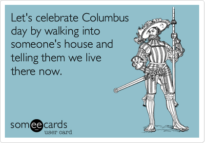 Let S Celebrate Columbus Day By Walking Into Someone S House And Telling Them We Live There Now Ecards Funny Haha Funny Funny Quotes