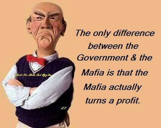 The only difference between the Government & the Mafia is that the Mafia actually turns a profit.  Walter quote
