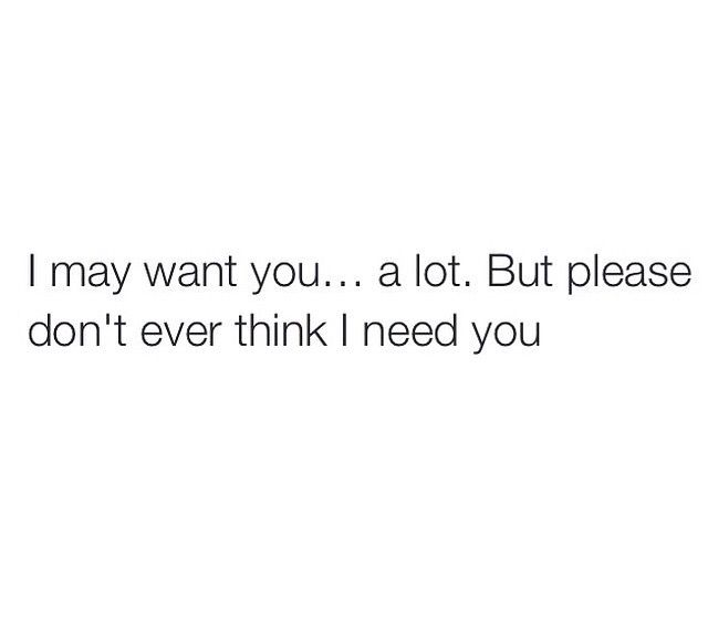 I May Want You But I Don T Need You I Dont Need You Words