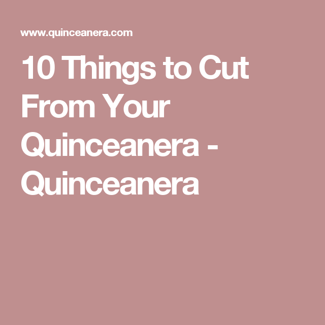 10 Things to Cut From Your Quinceanera - Quinceanera