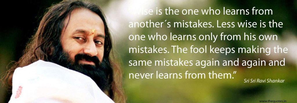 """Wise is the one who learns from another´s mistakes. Less wise is the one who learns only from his own mistakes. The fool keeps making the same mistakes again and again and never learns from them."" ― Sri Sri Ravi Shankar"