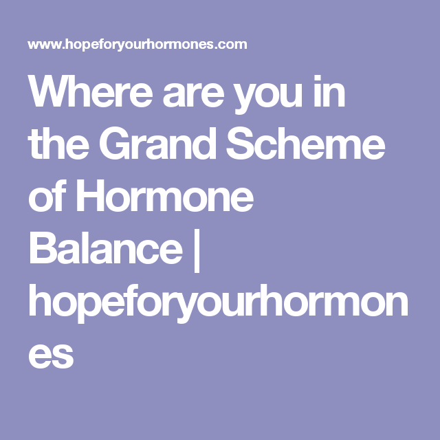 Where are you in the Grand Scheme of Hormone Balance | hopeforyourhormones