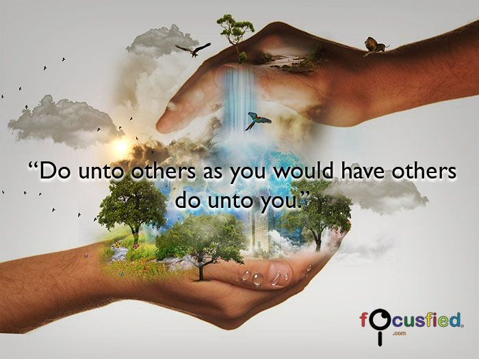 Do unto others as you would have other do unto you.