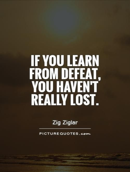 Defeat Quotes If you learn from defeat, you haven't really lost. Defeat quotes  Defeat Quotes