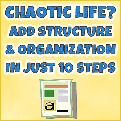 Chaotic Life? How To Add Structure  Organization In Just 10 Steps