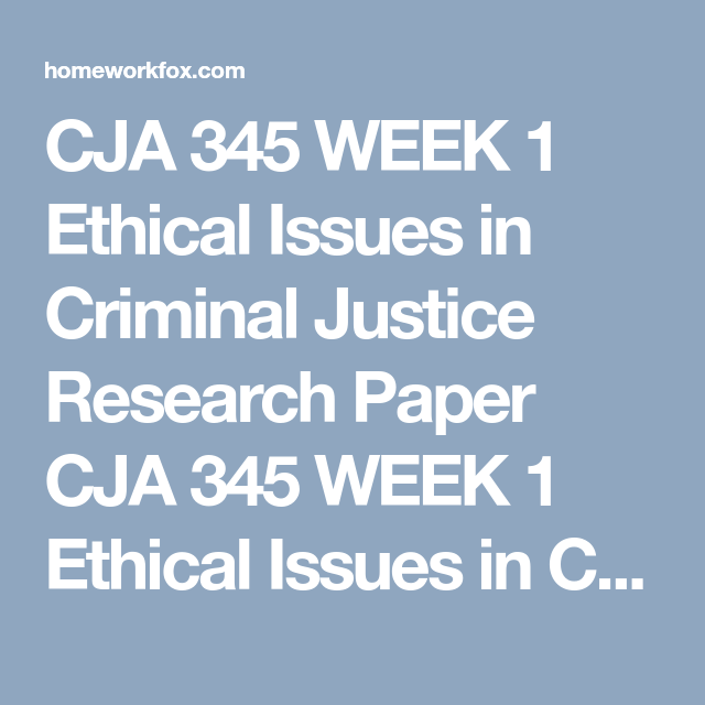 CJA 345 WEEK 1 Ethical Issues In Criminal Justice Research