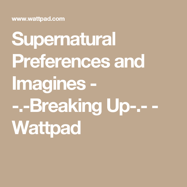 Supernatural Preferences and Imagines - - -Breaking Up