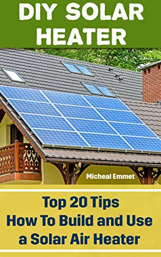 Diy Solar Heater Top 20 Tips How To Build And Use A Sola Https Www Amazon Com Dp B01naw99fv Ref Cm Sw R Pi Dp X Jvmiybky Solar Heater Diy Solar Diy Solar