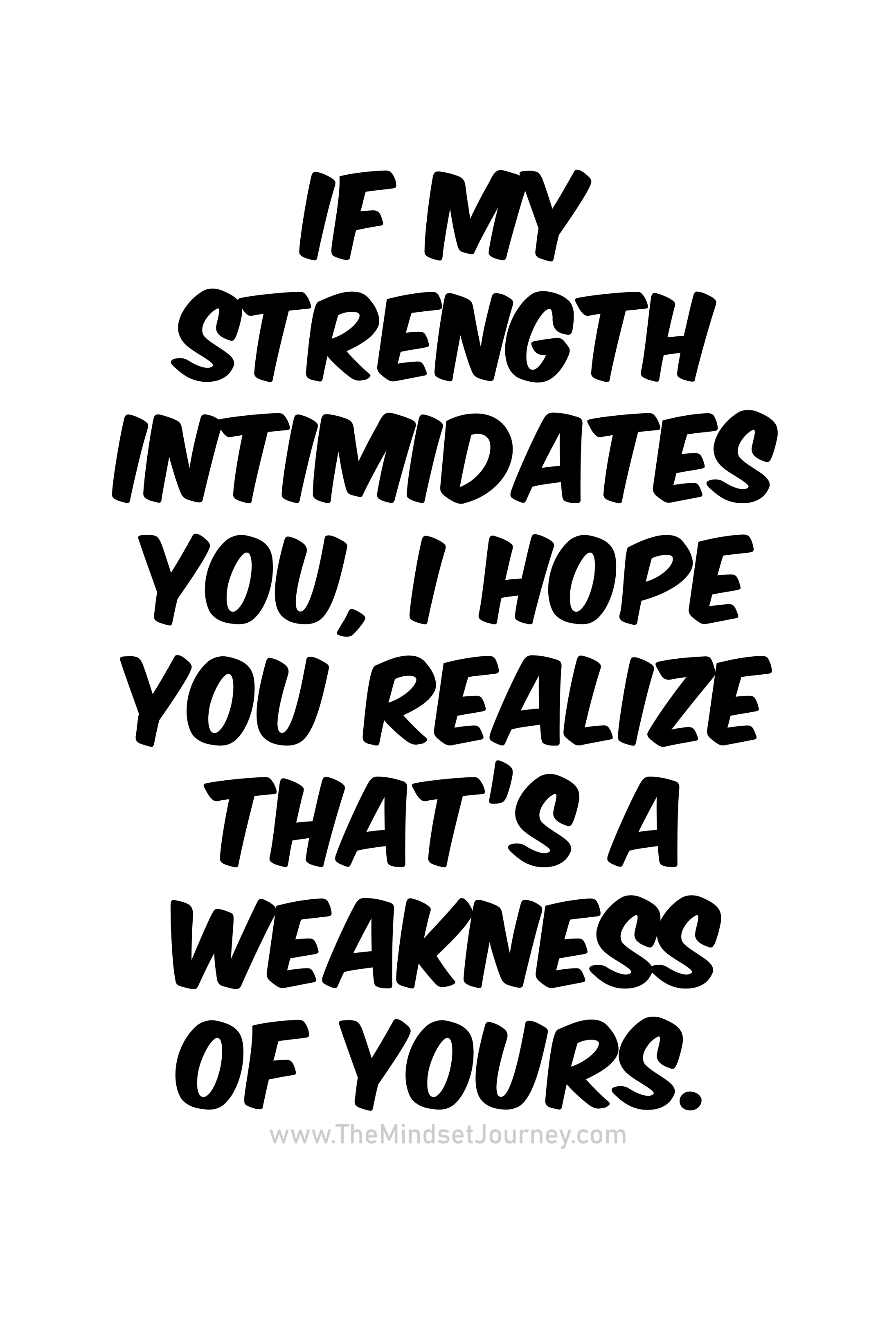 If My Strength Intimidates You I Hope You Realize That S A Weakness Of Yours The Mindset Journey My Mind Quotes Speak Up Quotes Meant To Be Quotes