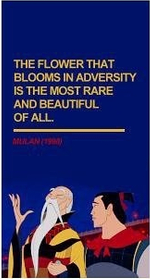 """The flower that blooms in adversity is the most rare and beautiful of all."" --Mulan (1998)"