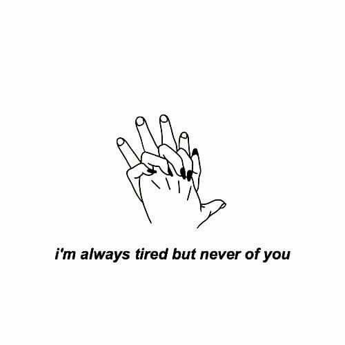 I'm always tired but never of you