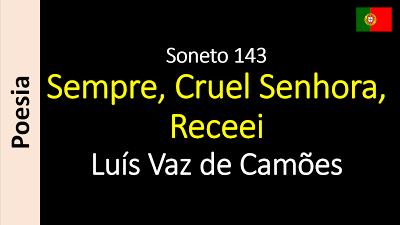 Poesia - Sanderlei Silveira: Luís Vaz de Camões - Soneto 143 - Sempre, Cruel Se...