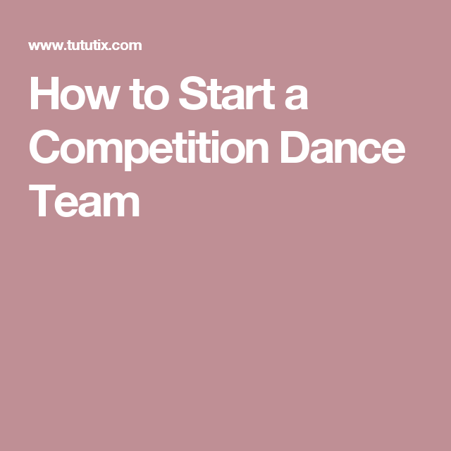 How To Start A Competition Dance Team Learn To Dance Dance Teams Dance Lessons
