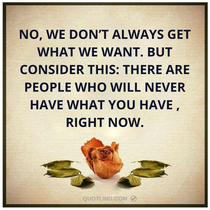 No We Don T Always Get What We Want But Consider This There Are People Who Will Never Have What You Have Memorable Quotes My Children Quotes Taurus Quotes