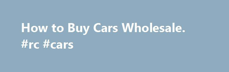 How To Buy Cars Wholesale Rc Cars Http Car