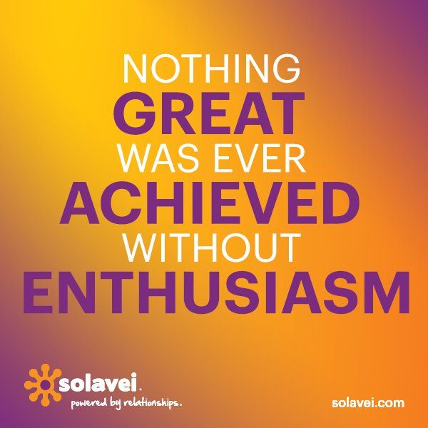 Nothing Great was ever achieved without enthusiasm!