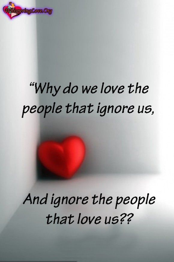 Why do we love the people that ignore us, And ignore the