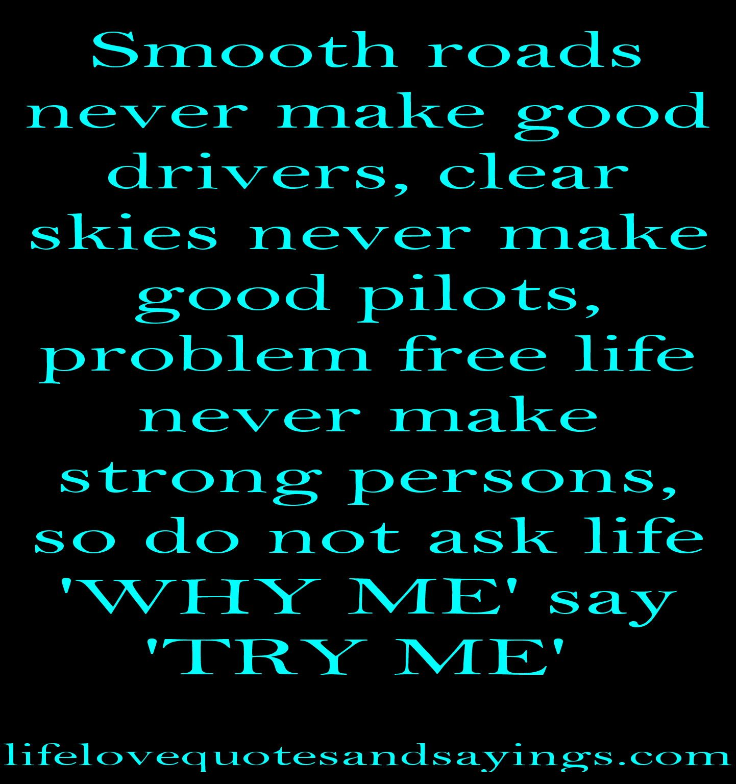 Smooth roads never make good drivers, clear skies never ...