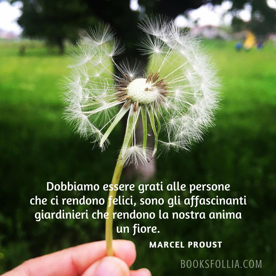 Dobbiamo essere grati alle persone che ci rendono felici, sono gli affascinanti giardinieri che rendono la nostra anima un fiore. - Marcel Proust
