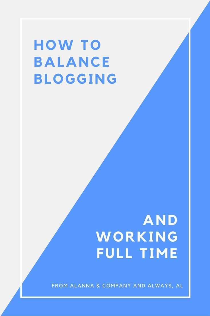 How to Balance Blogging and Working Full Time | Alanna & Company