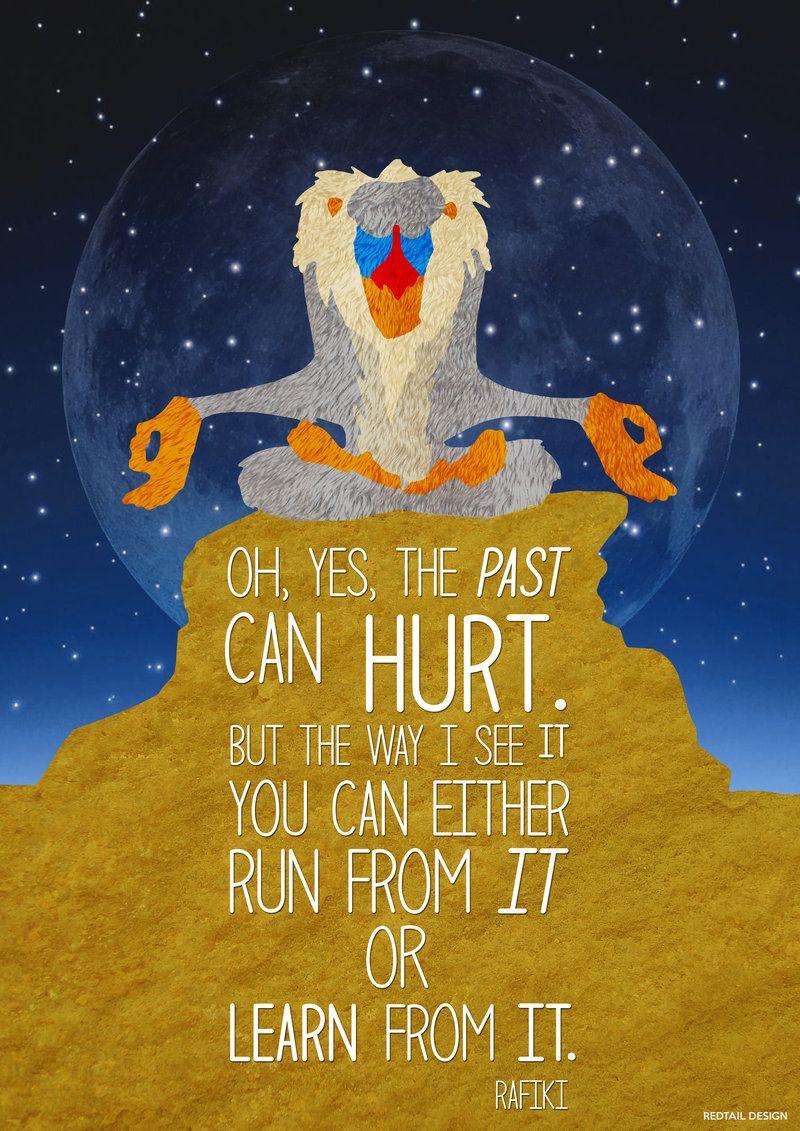 """""""Oh, sí, el pasado puede doler. Pero el camino que veo es: puedes huir o aprender de él"""". Rafiki"""