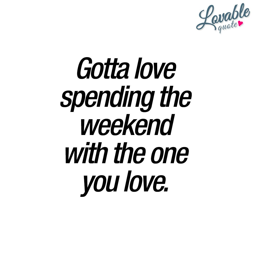 "Together Quotes Gotta Love Spending The Weekend With The One You Love.""  There"