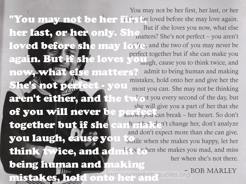 You may not be her first, her last, or her only. She loved before she may love again. But if she loves you now, what else matters