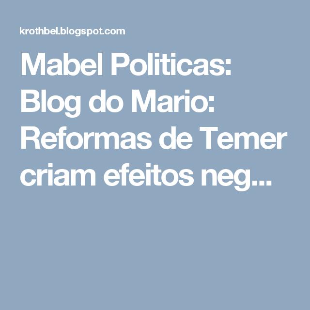 Mabel Politicas: Blog do Mario: Reformas de Temer criam efeitos neg...
