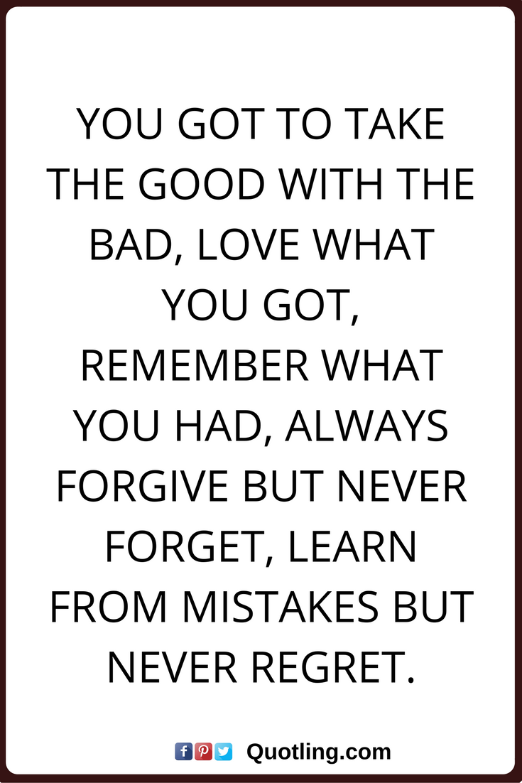 Regret Nothing Quotes You Got To Take The Good With The Bad Love What You Got Remember What You Had Always Forgive But Quotes Forgive But Never Forget Words