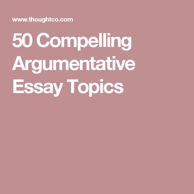 Compelling Argumentative Essay Topics  Essay Topics
