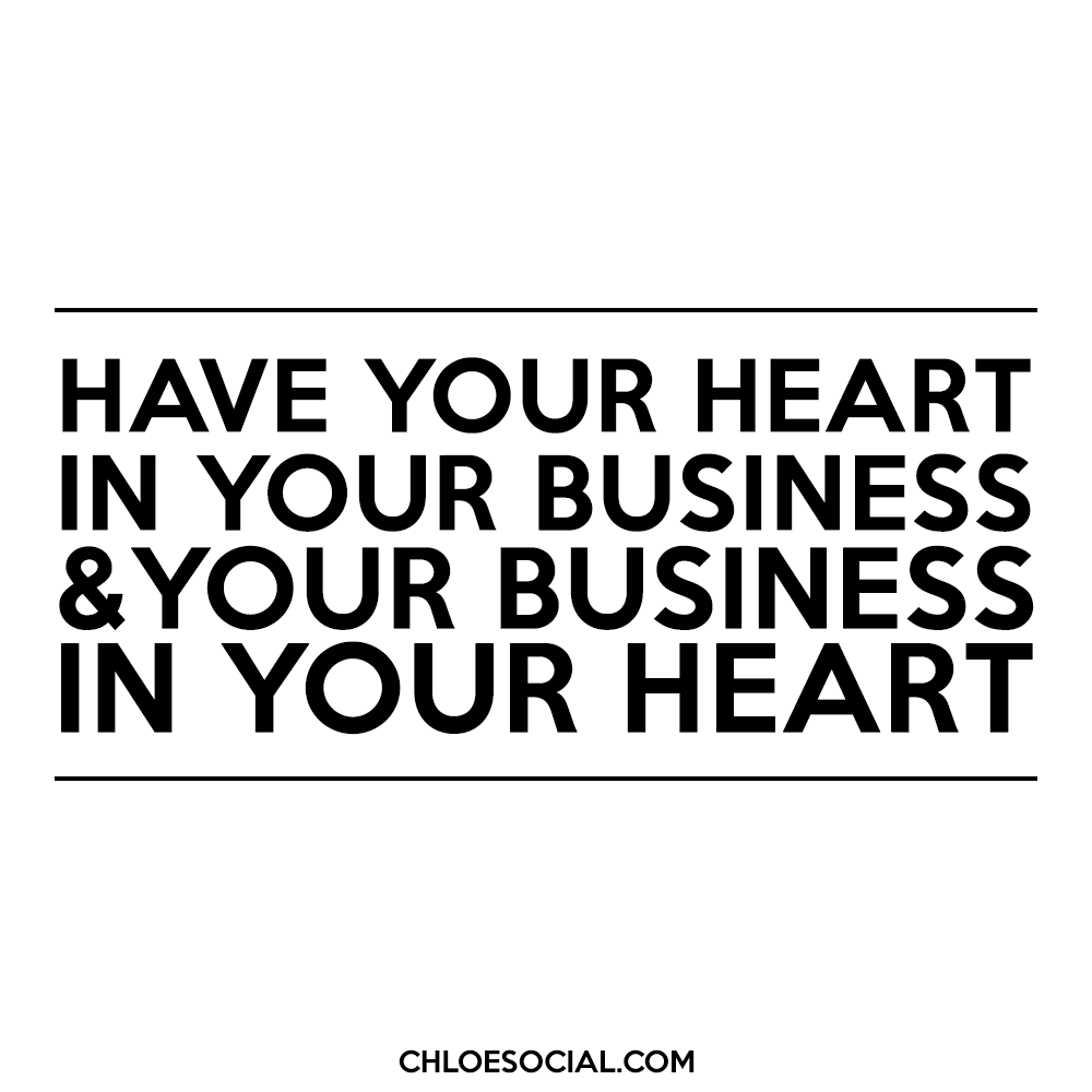 Have your heart in your business & your business in your heart.