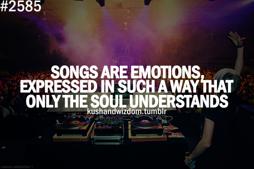 Songs are emotions, expressed in such a way that only the soul understands...