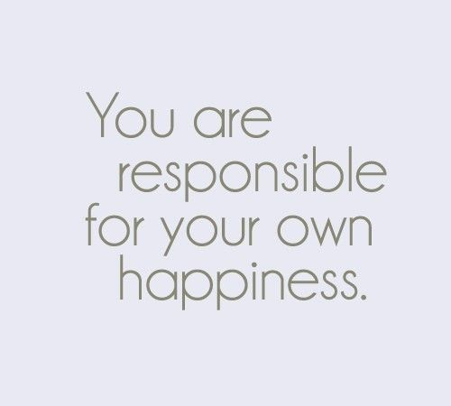 you me i am responsible to make myself happy and only me can