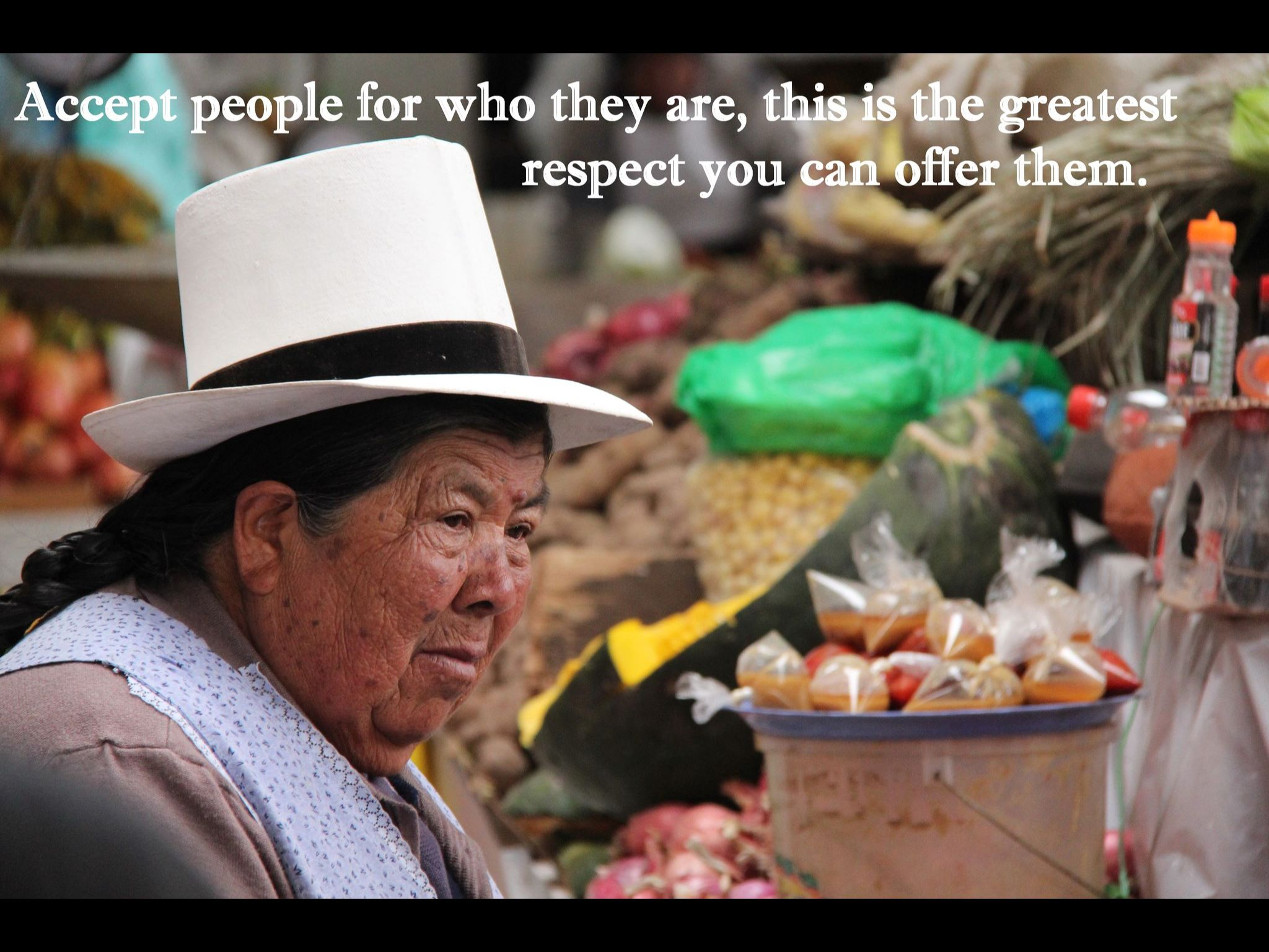 Accept people for who they are. This is the greatest respect you can offer them.