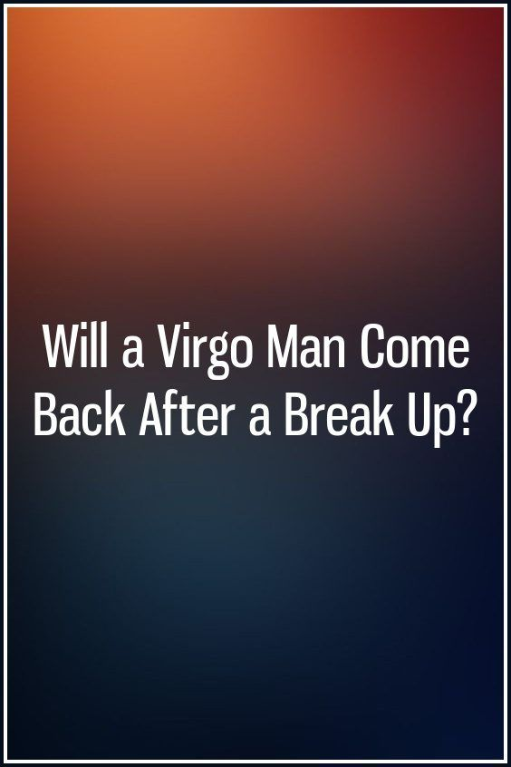 Will a Virgo Man Come Back After a Break Up? | Zodiac Ideas | Virgo