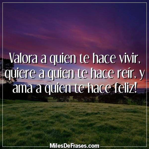 Valora A Quien Te Hace Vivir Quiere A Quien Te Hace Reir Y Ama A