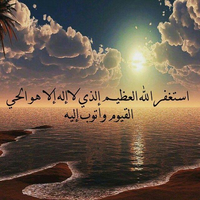 استغفر الله العظيم الذي لا اله إلا هو الحي القيوم وأتوب إليه Islamic Pictures Arabic Quotes Doa Islam