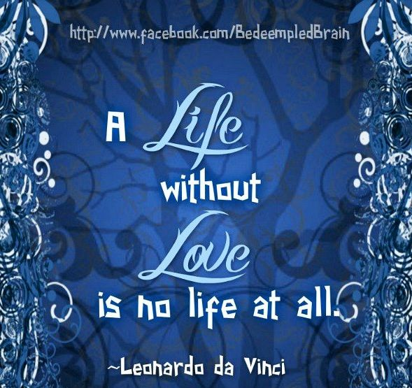"""Quotes About Life Without Love: """"A Life Without Love Is No Life At All"""" Leonardo Da Vinci"""