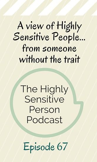 In this episode of the Highly Sensitive Person podcast, a non-HSP talks about wanting to be more sensitive. His perspective, as an outsider to the HSP world, can help HSPs see the larger picture: there ARE a lot of great things about being able to feel deeply!