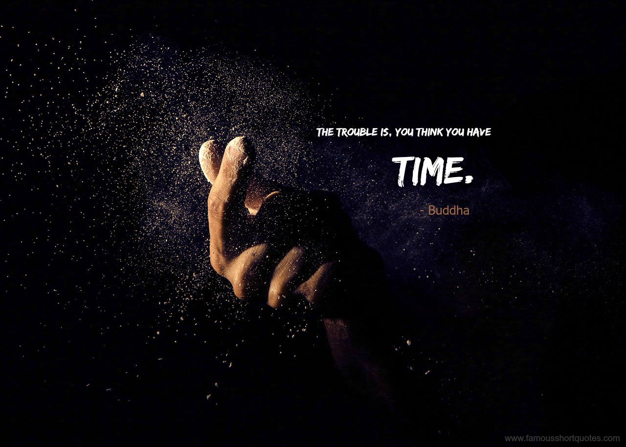 Short Quotes About Time the trouble is, you think you have time.   Buddha | Famous Short  Short Quotes About Time